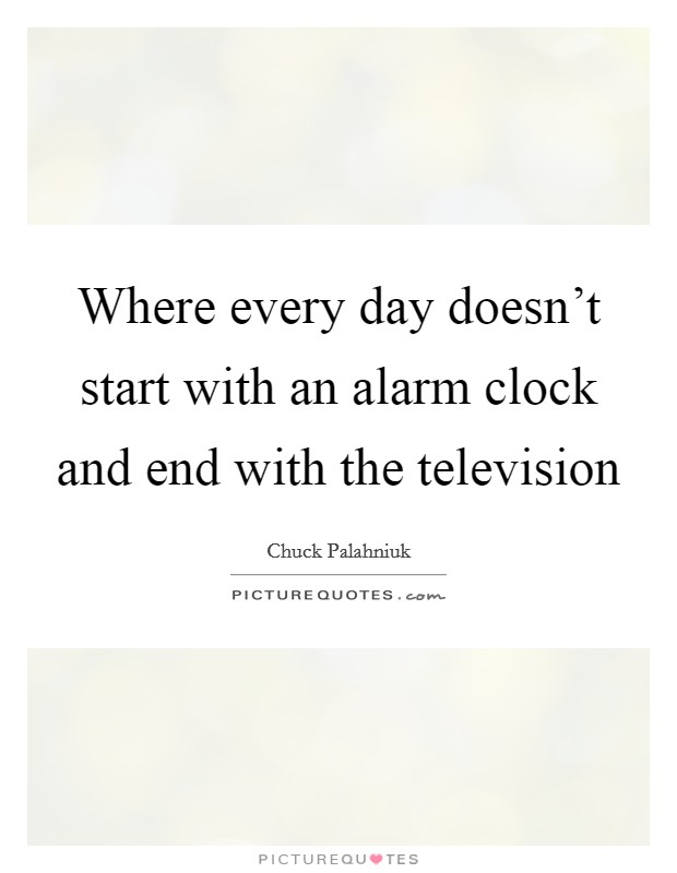 Where every day doesn't start with an alarm clock and end with the television Picture Quote #1