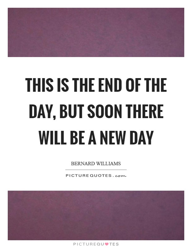 This is the end of the day, but soon there will be a new day Picture Quote #1
