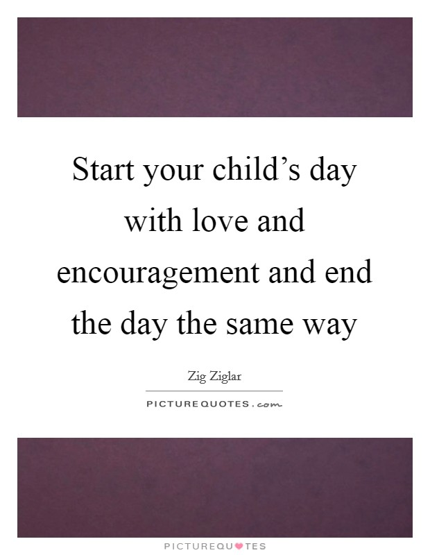 Start your child's day with love and encouragement and end the day the same way Picture Quote #1