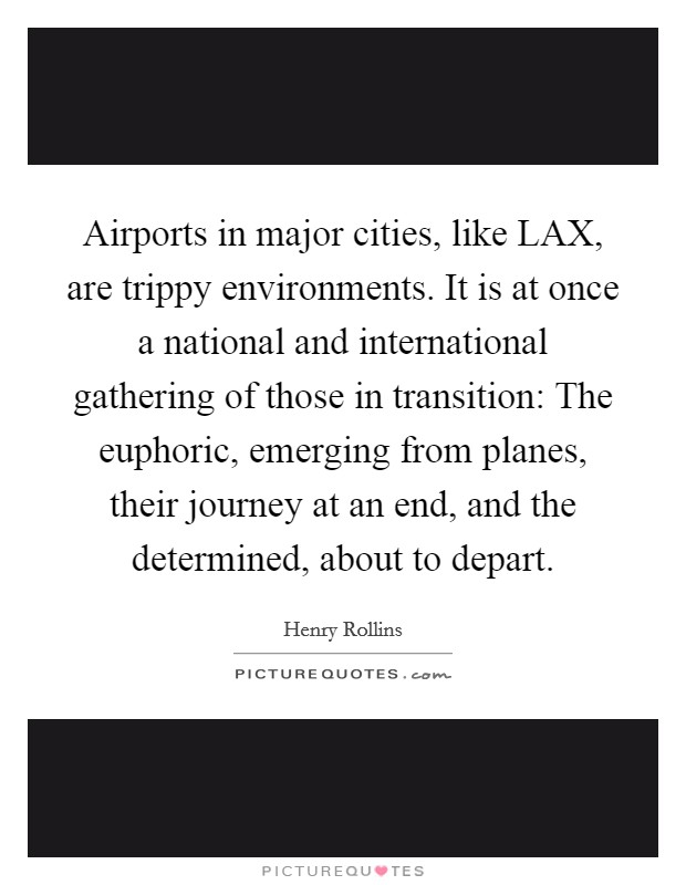 Airports in major cities, like LAX, are trippy environments. It is at once a national and international gathering of those in transition: The euphoric, emerging from planes, their journey at an end, and the determined, about to depart Picture Quote #1
