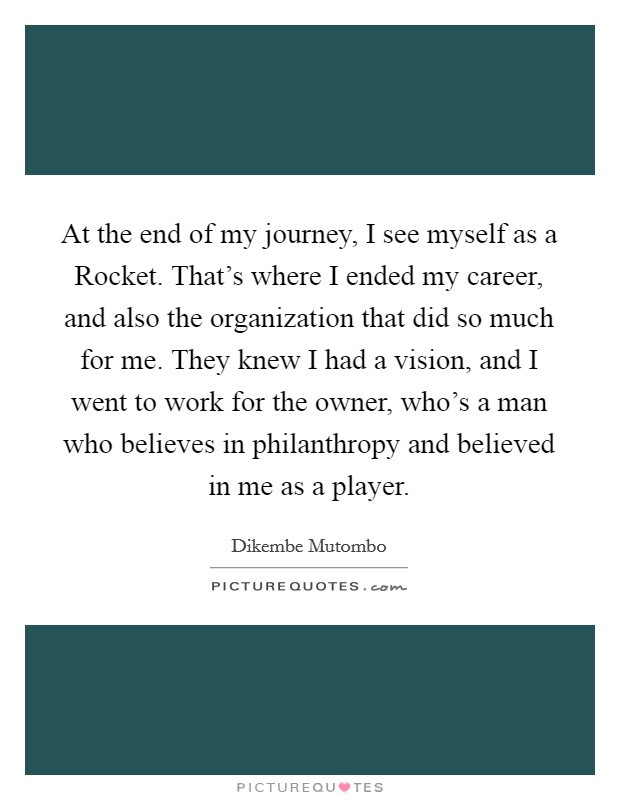 At the end of my journey, I see myself as a Rocket. That's where I ended my career, and also the organization that did so much for me. They knew I had a vision, and I went to work for the owner, who's a man who believes in philanthropy and believed in me as a player Picture Quote #1