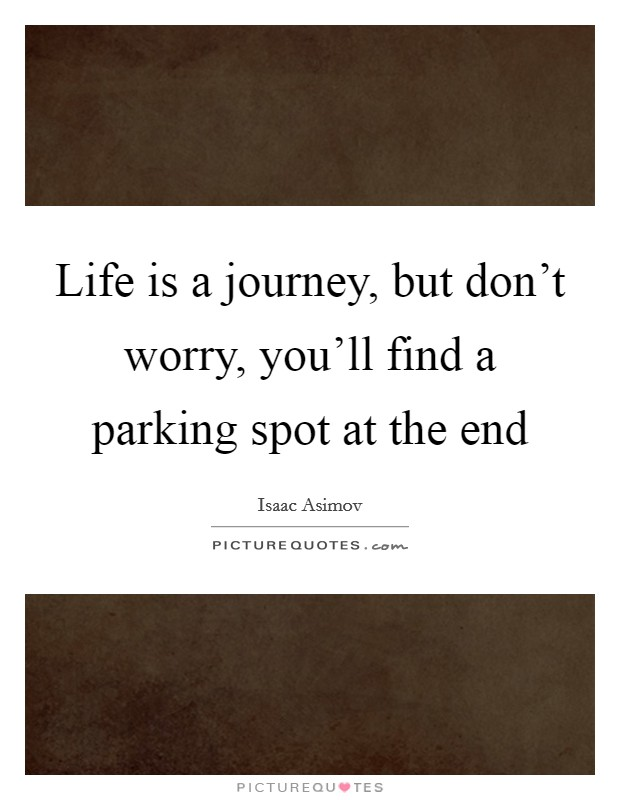 Life is a journey, but don't worry, you'll find a parking spot at the end Picture Quote #1