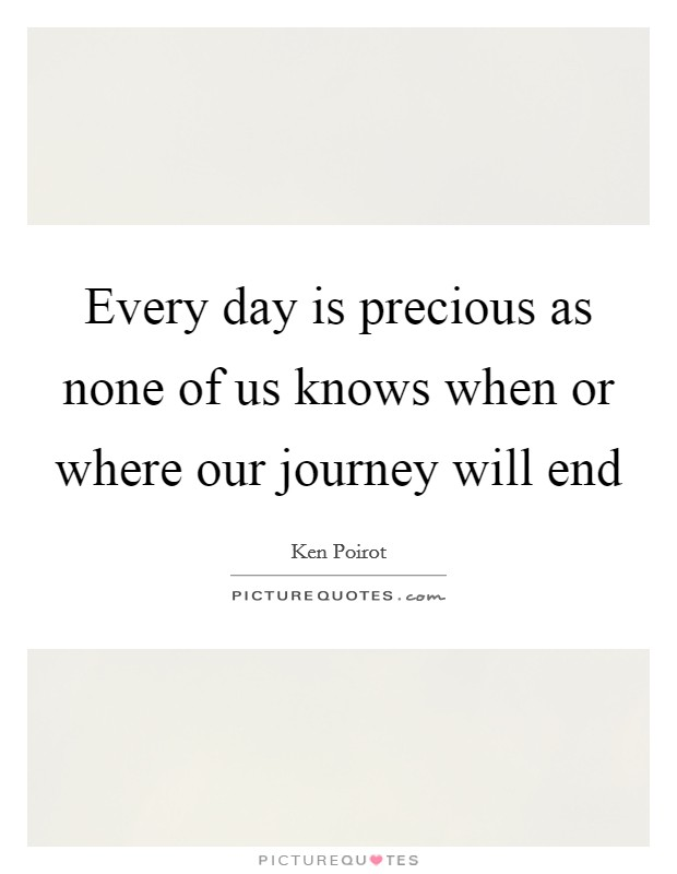 Every day is precious as none of us knows when or where our journey will end Picture Quote #1