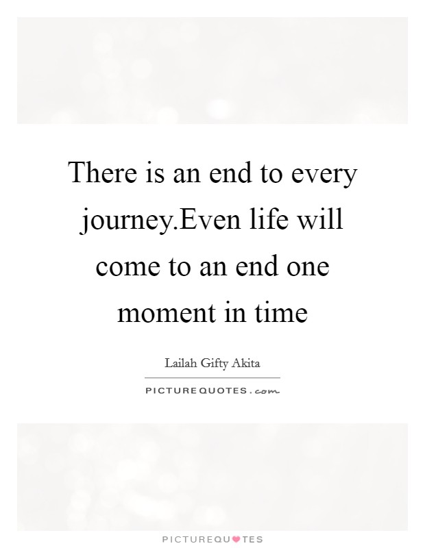 There is an end to every journey.Even life will come to an ...