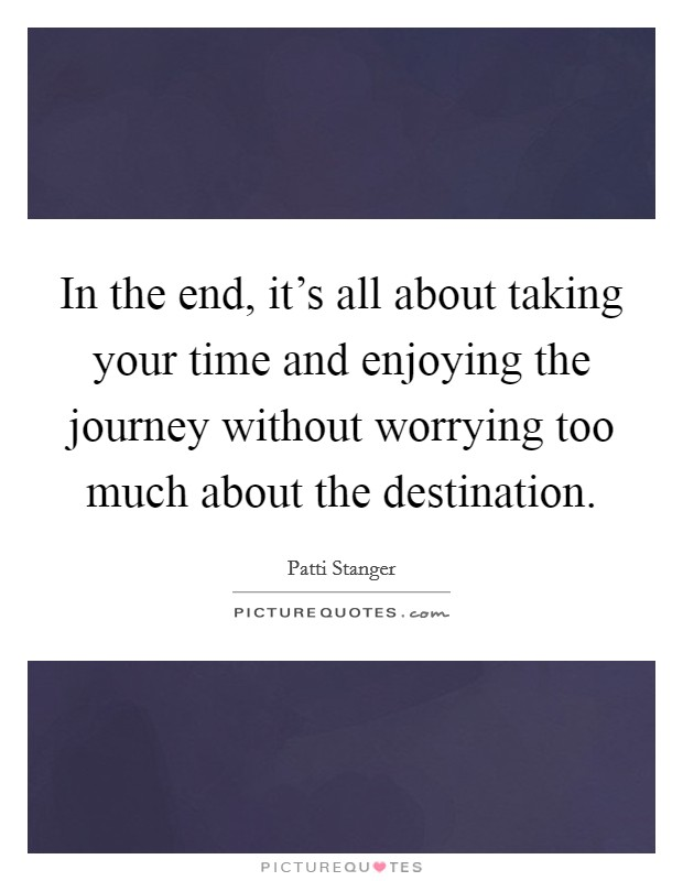 In the end, it's all about taking your time and enjoying the journey without worrying too much about the destination Picture Quote #1