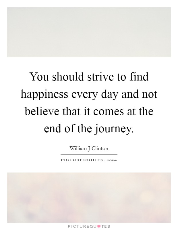 You should strive to find happiness every day and not believe that it comes at the end of the journey Picture Quote #1