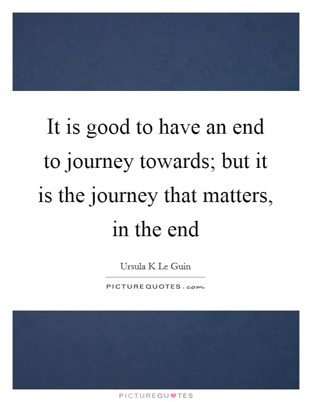 It is good to have an end to journey towards; but it is the journey that matters, in the end Picture Quote #1