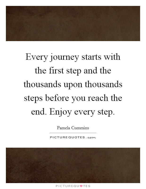 Every journey starts with the first step and the thousands upon thousands steps before you reach the end. Enjoy every step Picture Quote #1