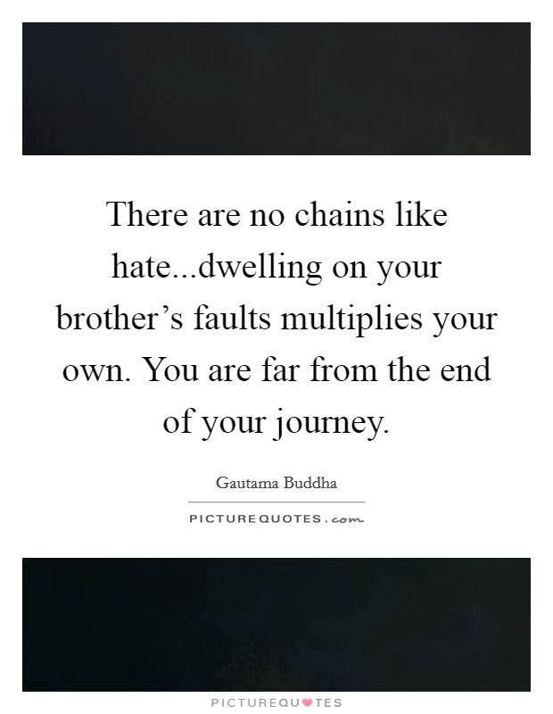 There are no chains like hate...dwelling on your brother's faults multiplies your own. You are far from the end of your journey Picture Quote #1