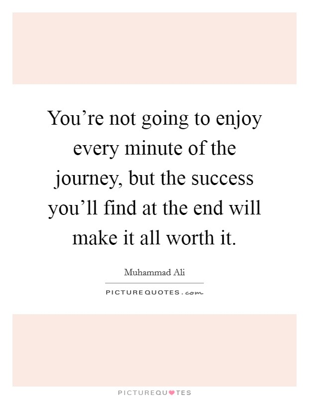 You're not going to enjoy every minute of the journey, but the success you'll find at the end will make it all worth it Picture Quote #1