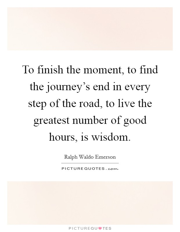 To finish the moment, to find the journey's end in every step of the road, to live the greatest number of good hours, is wisdom Picture Quote #1