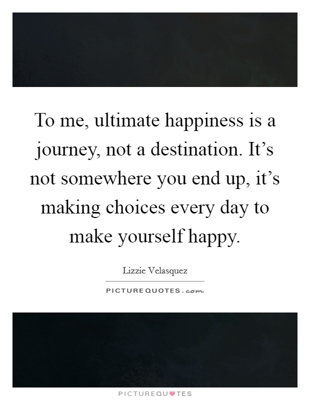 To me, ultimate happiness is a journey, not a destination. It's not somewhere you end up, it's making choices every day to make yourself happy. Picture Quote #1