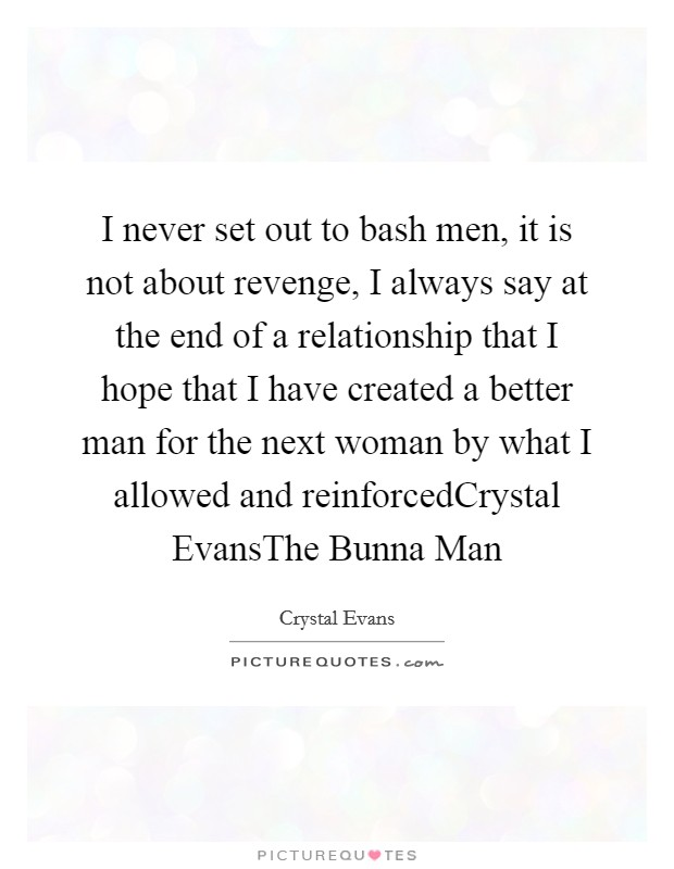 I never set out to bash men, it is not about revenge, I always say at the end of a relationship that I hope that I have created a better man for the next woman by what I allowed and reinforcedCrystal EvansThe Bunna Man Picture Quote #1