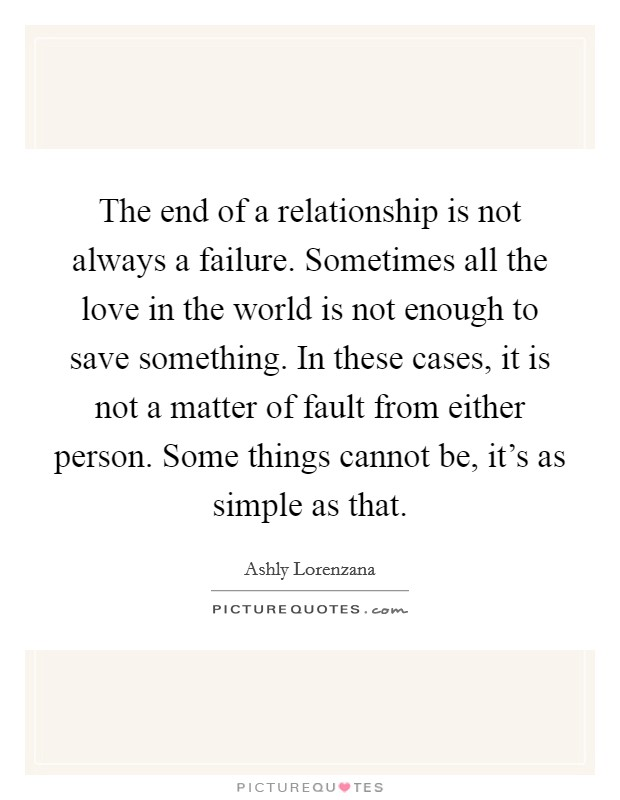 The end of a relationship is not always a failure. Sometimes all the love in the world is not enough to save something. In these cases, it is not a matter of fault from either person. Some things cannot be, it's as simple as that Picture Quote #1