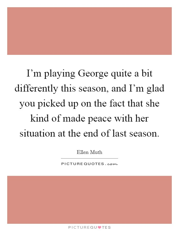 I'm playing George quite a bit differently this season, and I'm glad you picked up on the fact that she kind of made peace with her situation at the end of last season. Picture Quote #1
