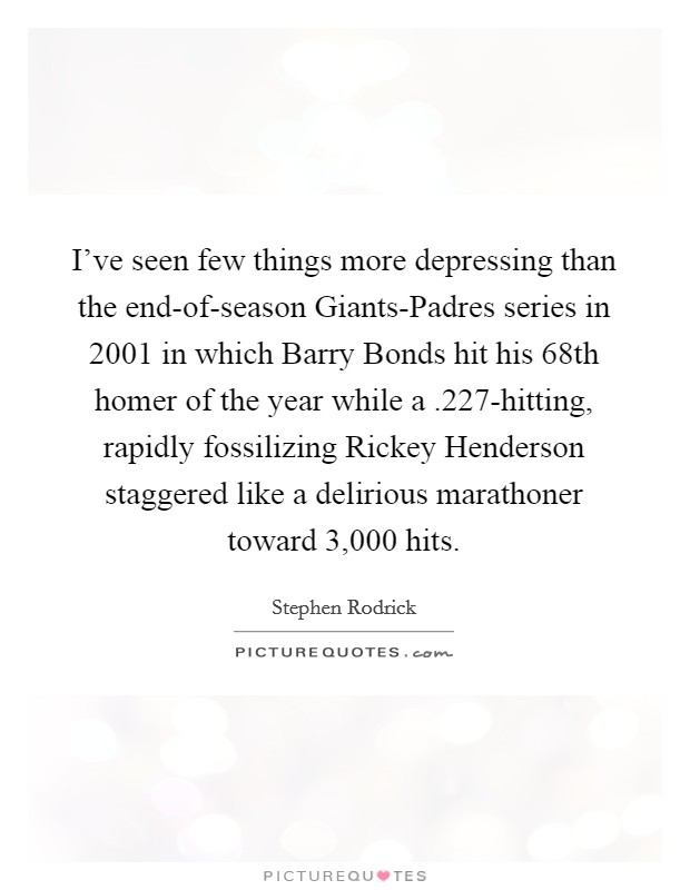 I've seen few things more depressing than the end-of-season Giants-Padres series in 2001 in which Barry Bonds hit his 68th homer of the year while a .227-hitting, rapidly fossilizing Rickey Henderson staggered like a delirious marathoner toward 3,000 hits Picture Quote #1