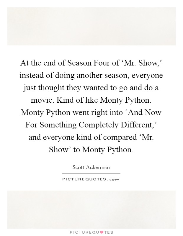 At the end of Season Four of 'Mr. Show,' instead of doing another season, everyone just thought they wanted to go and do a movie. Kind of like Monty Python. Monty Python went right into 'And Now For Something Completely Different,' and everyone kind of compared 'Mr. Show' to Monty Python Picture Quote #1
