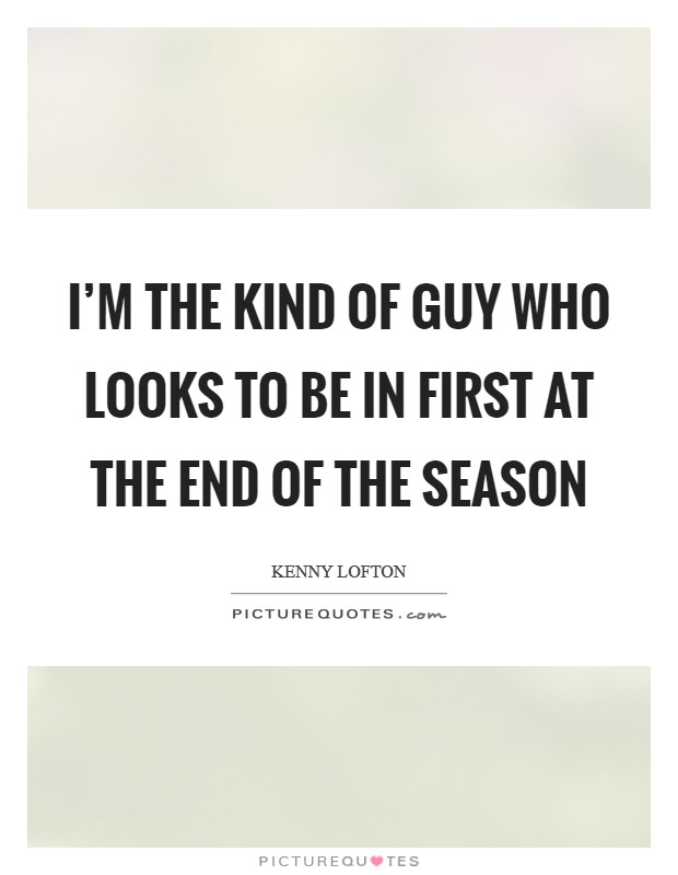 I'm the kind of guy who looks to be in first at the end of the season Picture Quote #1
