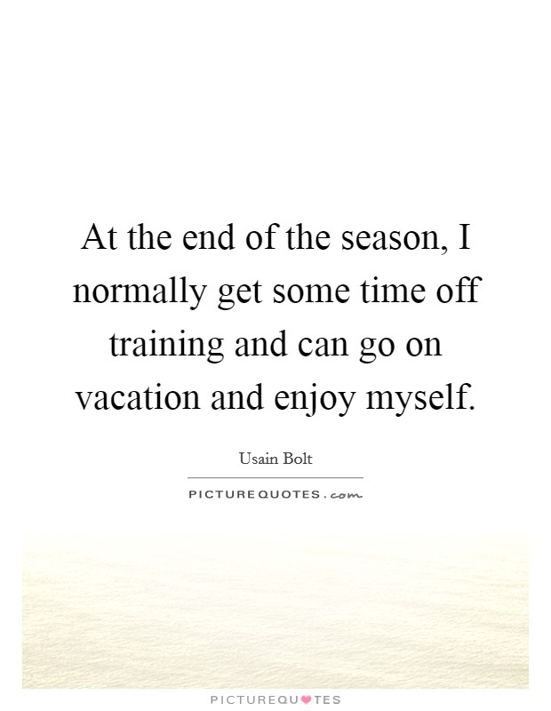 At the end of the season, I normally get some time off training and can go on vacation and enjoy myself Picture Quote #1