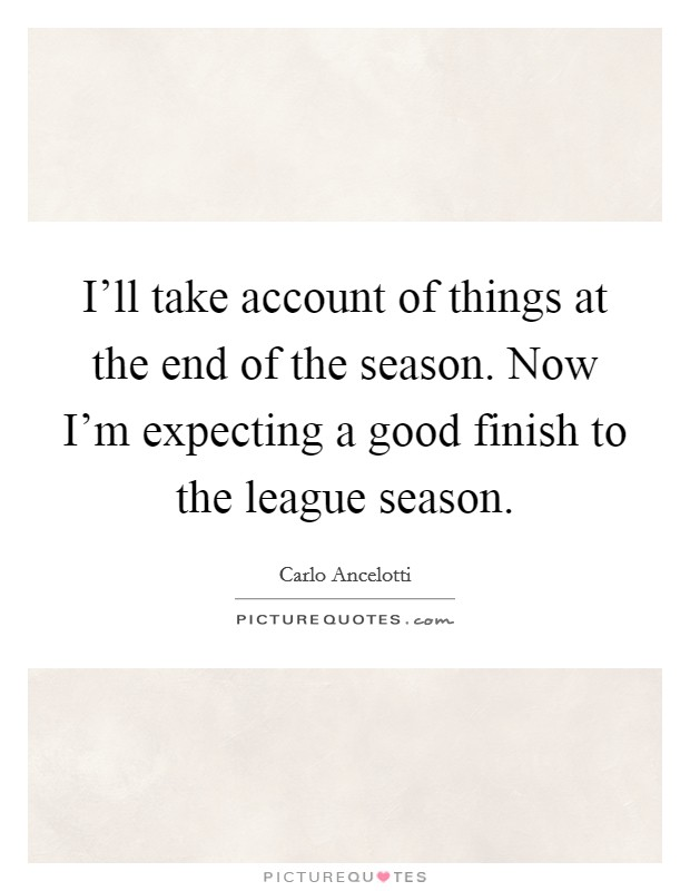 I'll take account of things at the end of the season. Now I'm expecting a good finish to the league season Picture Quote #1