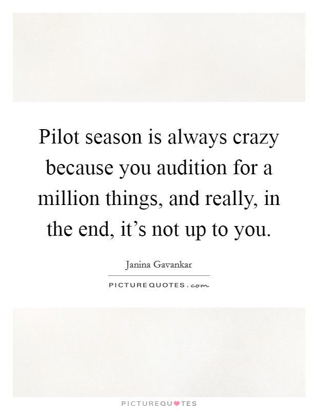 Pilot season is always crazy because you audition for a million things, and really, in the end, it's not up to you Picture Quote #1
