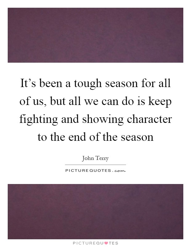 It's been a tough season for all of us, but all we can do is keep fighting and showing character to the end of the season Picture Quote #1