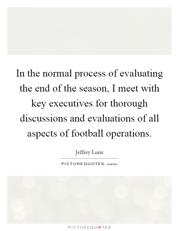 In the normal process of evaluating the end of the season, I meet with key executives for thorough discussions and evaluations of all aspects of football operations Picture Quote #1