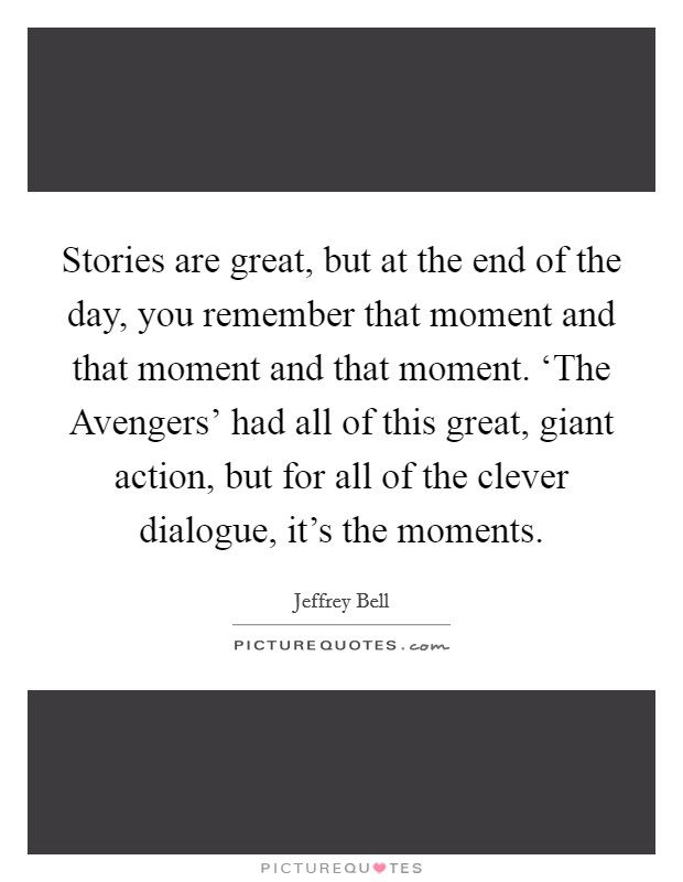 Stories are great, but at the end of the day, you remember that moment and that moment and that moment. 'The Avengers' had all of this great, giant action, but for all of the clever dialogue, it's the moments Picture Quote #1