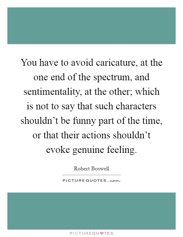 You have to avoid caricature, at the one end of the spectrum, and sentimentality, at the other; which is not to say that such characters shouldn't be funny part of the time, or that their actions shouldn't evoke genuine feeling Picture Quote #1
