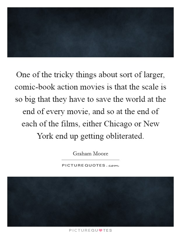 One of the tricky things about sort of larger, comic-book action movies is that the scale is so big that they have to save the world at the end of every movie, and so at the end of each of the films, either Chicago or New York end up getting obliterated Picture Quote #1
