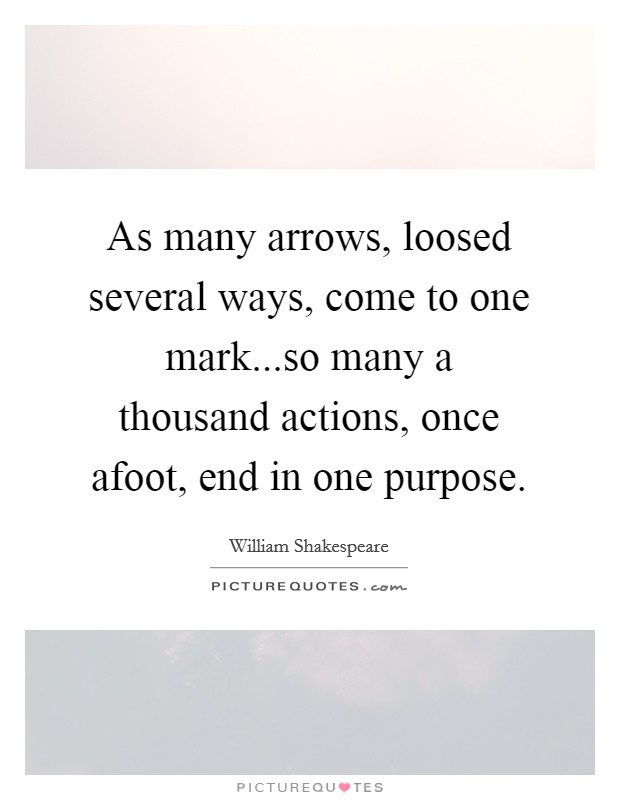 As many arrows, loosed several ways, come to one mark...so many a thousand actions, once afoot, end in one purpose Picture Quote #1