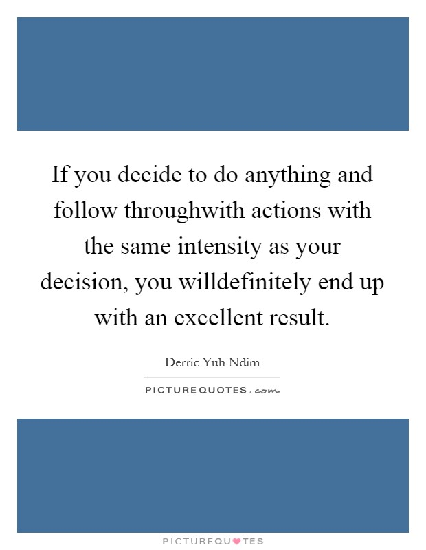 If you decide to do anything and follow throughwith actions with the same intensity as your decision, you willdefinitely end up with an excellent result Picture Quote #1