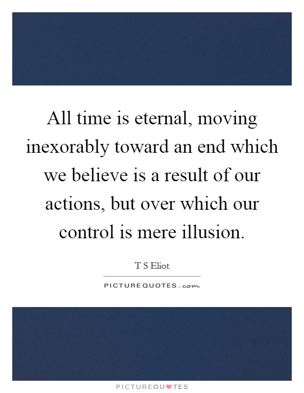 All time is eternal, moving inexorably toward an end which we believe is a result of our actions, but over which our control is mere illusion Picture Quote #1