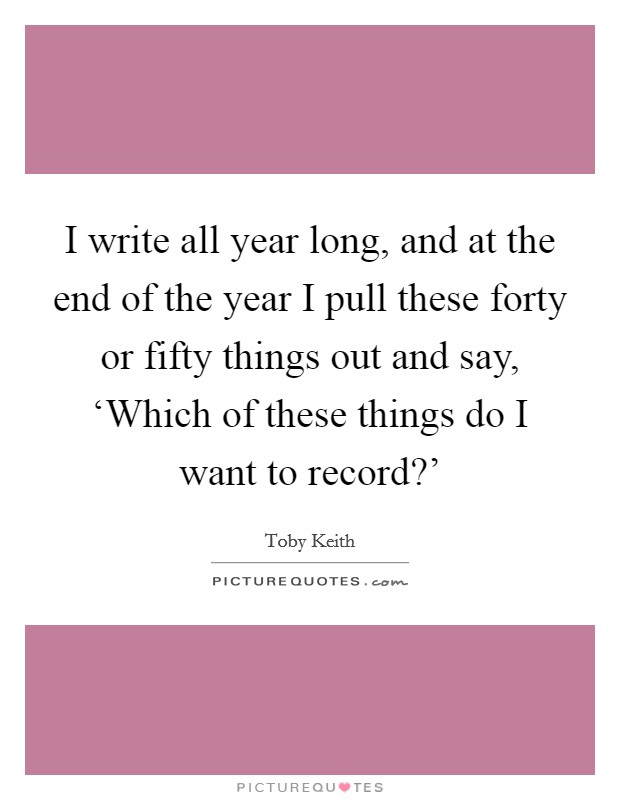 I write all year long, and at the end of the year I pull these forty or fifty things out and say, 'Which of these things do I want to record?' Picture Quote #1