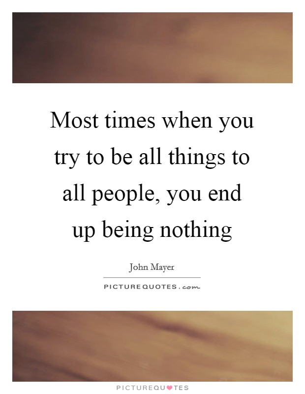 Most times when you try to be all things to all people, you end up being nothing Picture Quote #1