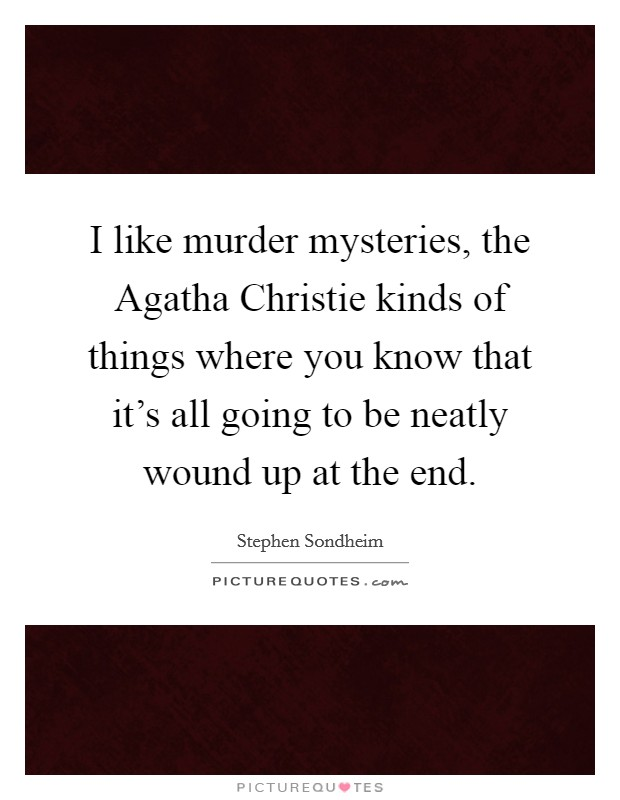 I like murder mysteries, the Agatha Christie kinds of things where you know that it's all going to be neatly wound up at the end Picture Quote #1