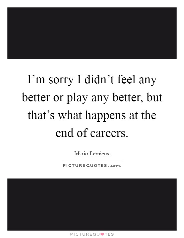 I'm sorry I didn't feel any better or play any better, but that's what happens at the end of careers Picture Quote #1