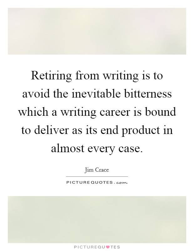 Retiring from writing is to avoid the inevitable bitterness which a writing career is bound to deliver as its end product in almost every case Picture Quote #1