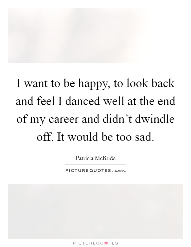 I want to be happy, to look back and feel I danced well at the end of my career and didn't dwindle off. It would be too sad Picture Quote #1