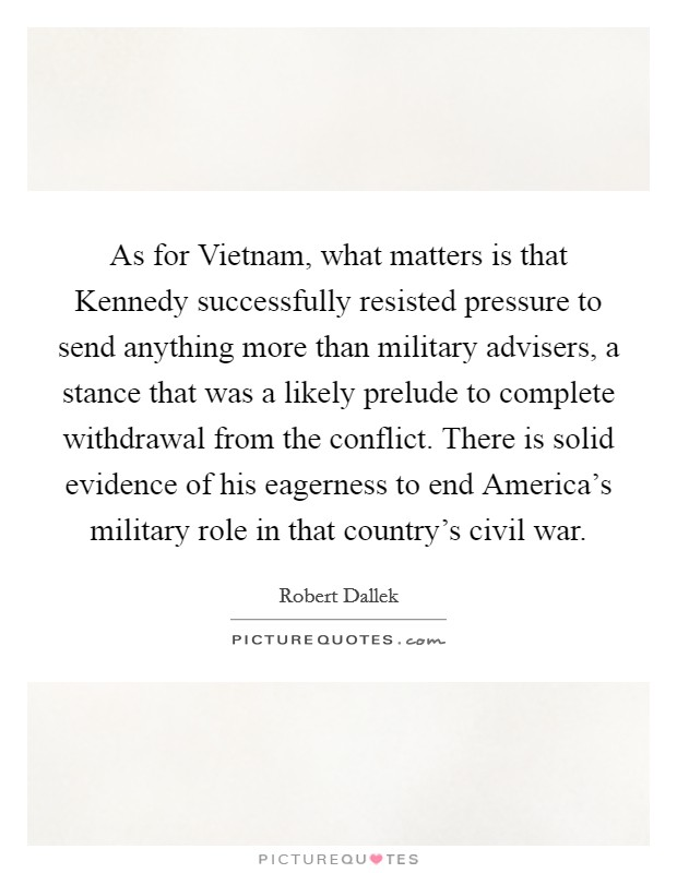 As for Vietnam, what matters is that Kennedy successfully resisted pressure to send anything more than military advisers, a stance that was a likely prelude to complete withdrawal from the conflict. There is solid evidence of his eagerness to end America's military role in that country's civil war Picture Quote #1