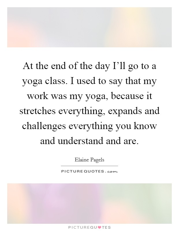At the end of the day I'll go to a yoga class. I used to say that my work was my yoga, because it stretches everything, expands and challenges everything you know and understand and are Picture Quote #1