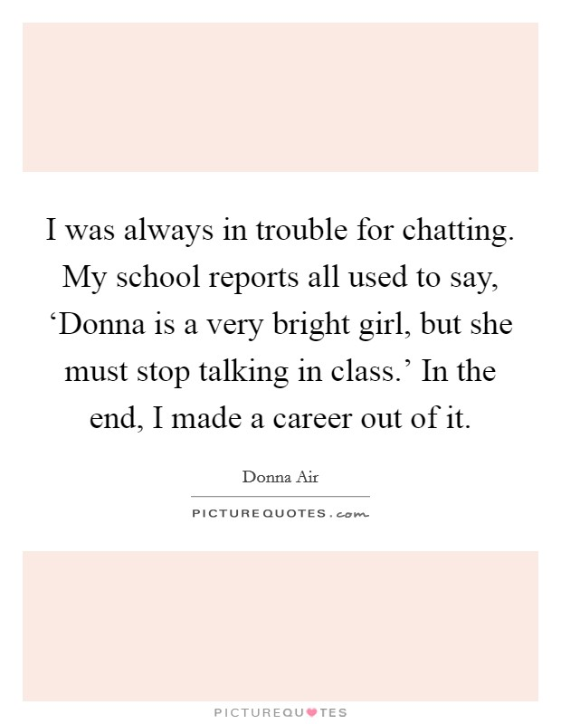 I was always in trouble for chatting. My school reports all used to say, 'Donna is a very bright girl, but she must stop talking in class.' In the end, I made a career out of it Picture Quote #1