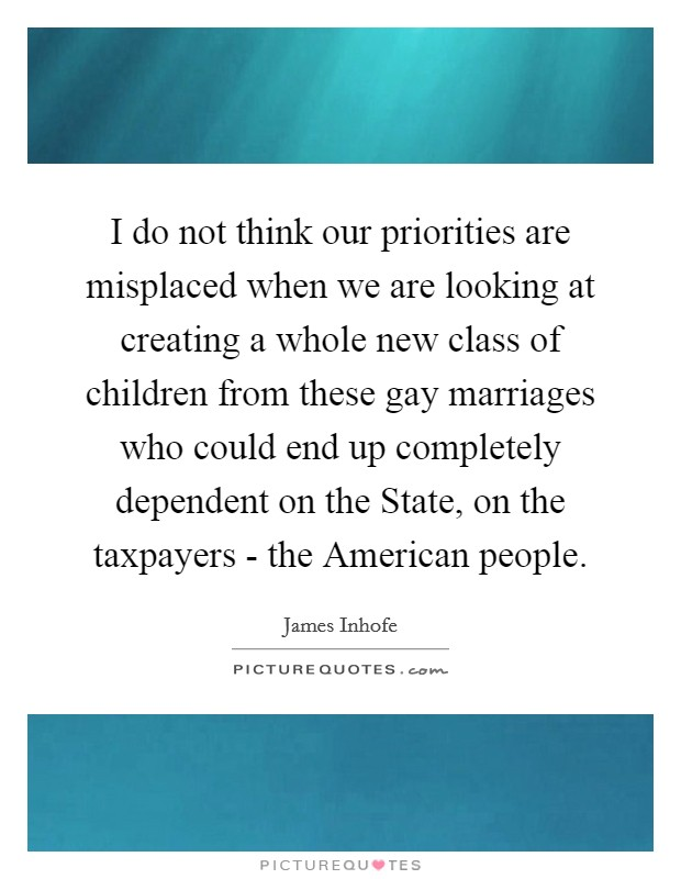 I do not think our priorities are misplaced when we are looking at creating a whole new class of children from these gay marriages who could end up completely dependent on the State, on the taxpayers - the American people Picture Quote #1