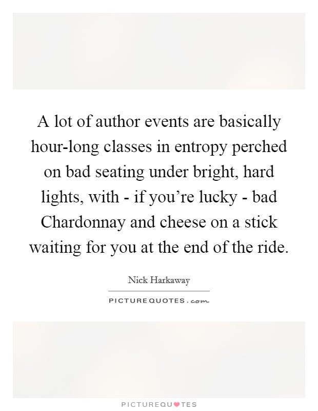 A lot of author events are basically hour-long classes in entropy perched on bad seating under bright, hard lights, with - if you're lucky - bad Chardonnay and cheese on a stick waiting for you at the end of the ride Picture Quote #1