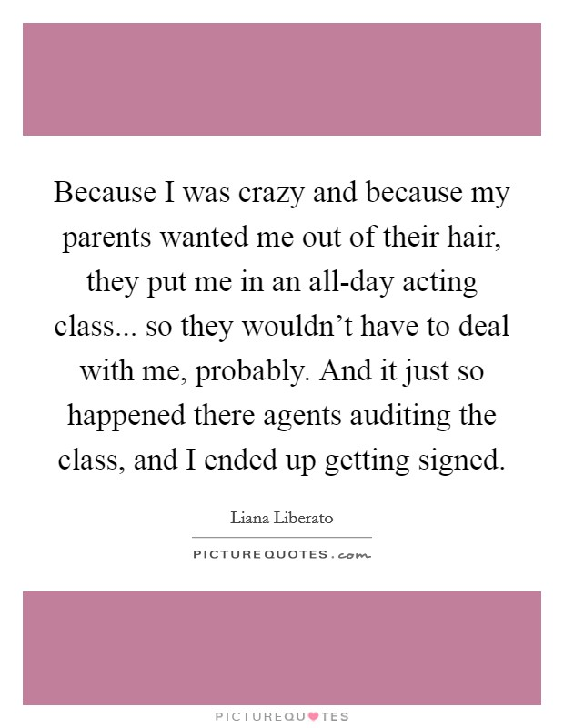 Because I was crazy and because my parents wanted me out of their hair, they put me in an all-day acting class... so they wouldn't have to deal with me, probably. And it just so happened there agents auditing the class, and I ended up getting signed. Picture Quote #1