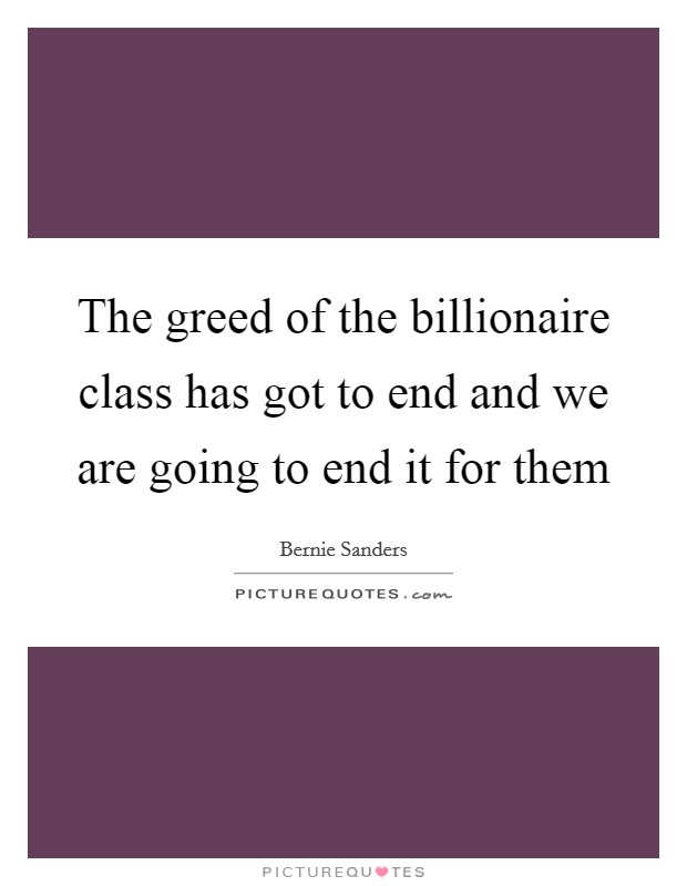 The greed of the billionaire class has got to end and we are going to end it for them Picture Quote #1