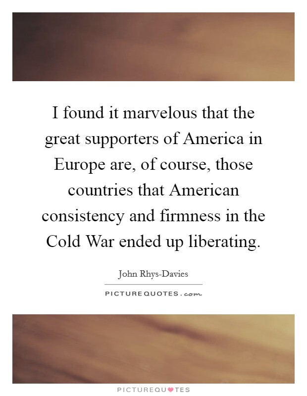 I found it marvelous that the great supporters of America in Europe are, of course, those countries that American consistency and firmness in the Cold War ended up liberating. Picture Quote #1