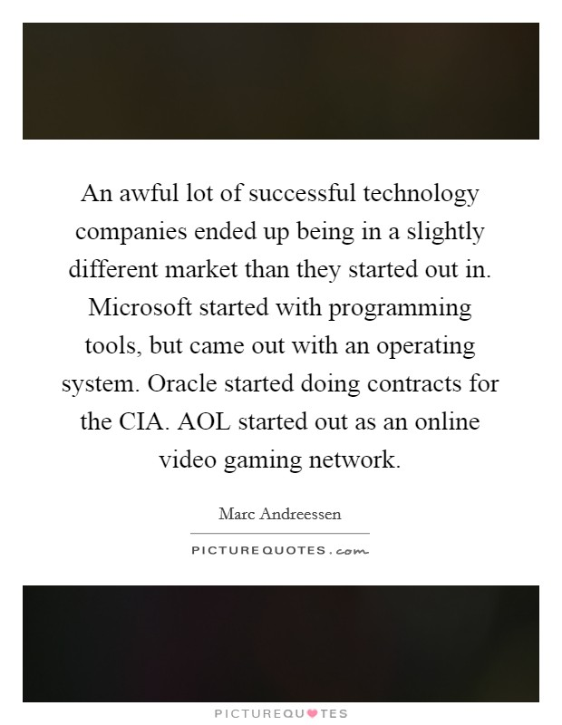 An awful lot of successful technology companies ended up being in a slightly different market than they started out in. Microsoft started with programming tools, but came out with an operating system. Oracle started doing contracts for the CIA. AOL started out as an online video gaming network Picture Quote #1