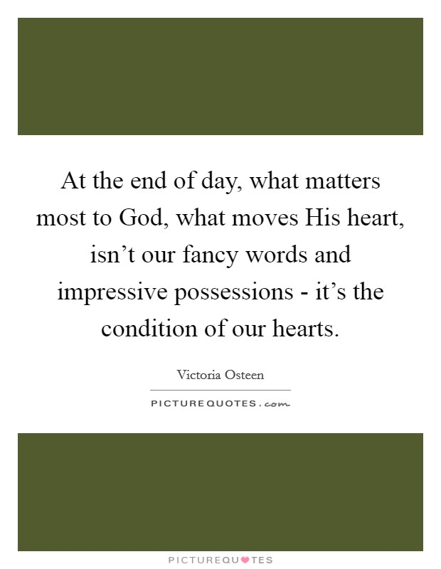 At the end of day, what matters most to God, what moves His heart, isn't our fancy words and impressive possessions - it's the condition of our hearts Picture Quote #1