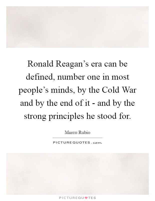 Ronald Reagan's era can be defined, number one in most people's minds, by the Cold War and by the end of it - and by the strong principles he stood for Picture Quote #1